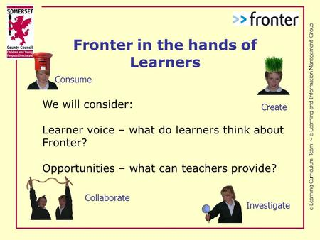 E-Learning Curriculum Team ~ e-Learning and Information Management Group We will consider: Learner voice – what do learners think about Fronter? Opportunities.