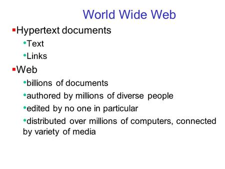World Wide Web  Hypertext documents Text Links  Web billions of documents authored by millions of diverse people edited by no one in particular distributed.