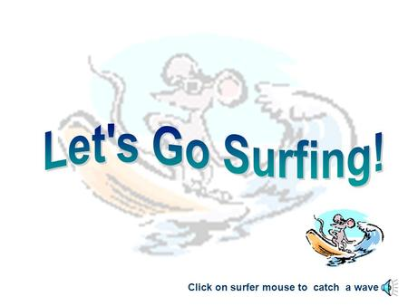 Click on surfer mouse to catch a wave. The Internet is a worldwide network of _______ that are connected by wires and cables. Click the picture below.
