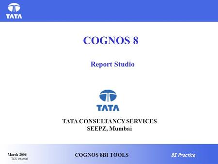BI Practice TCS Internal March-2006 COGNOS 8BI TOOLS Report Studio COGNOS 8 TATA CONSULTANCY SERVICES SEEPZ, Mumbai.