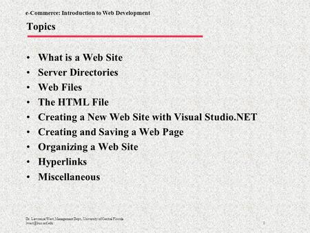 E-Commerce: Introduction to Web Development 1 Dr. Lawrence West, Management Dept., University of Central Florida Topics What is a Web.