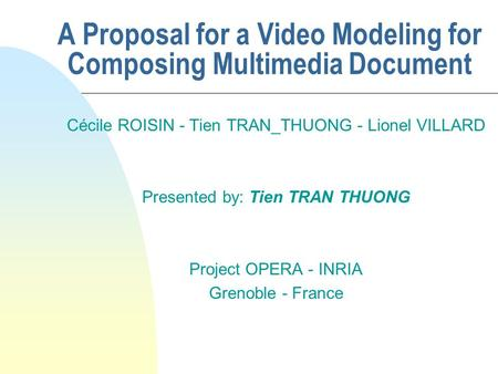 A Proposal for a Video Modeling for Composing Multimedia Document Cécile ROISIN - Tien TRAN_THUONG - Lionel VILLARD Presented by: Tien TRAN THUONG Project.