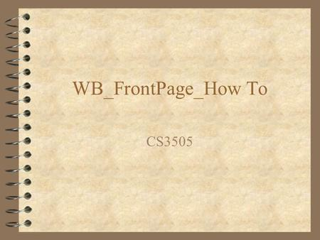 WB_FrontPage_How To CS3505. Front Page 4 Microsoft Web Page Authoring tool 4 Available to students at no charge see helpdesk 4 Provides support for building.