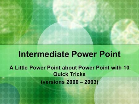 Intermediate Power Point A Little Power Point about Power Point with 10 Quick Tricks (versions 2000 – 2003)