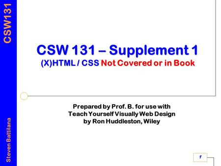 CSW131 Steven Battilana 1 CSW 131 – Supplement 1 (X)HTML / CSS Not Covered or in Book Prepared by Prof. B. for use with Teach Yourself Visually Web Design.