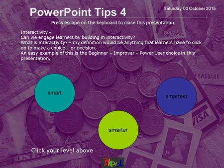 Saturday, 03 October 2015 PowerPoint Tips 4 Click your level above smart smarter smartest Press escape on the keyboard to close this presentation. Interactivity.