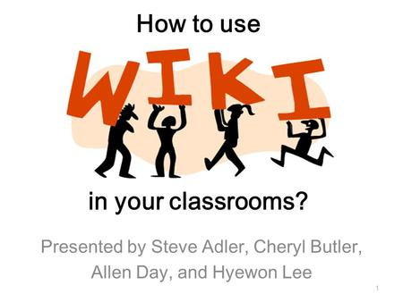 How to use in your classrooms? Presented by Steve Adler, Cheryl Butler, Allen Day, and Hyewon Lee 1.