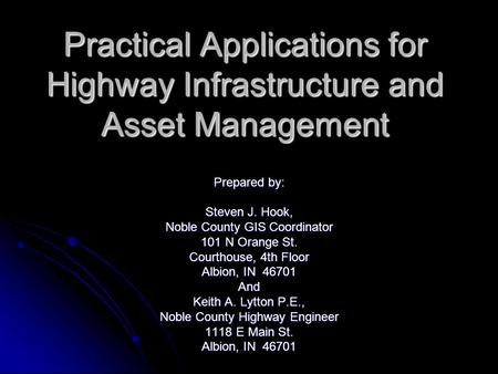 Practical Applications for Highway Infrastructure and Asset Management Prepared by: Steven J. Hook, Noble County GIS Coordinator 101 N Orange St. Courthouse,