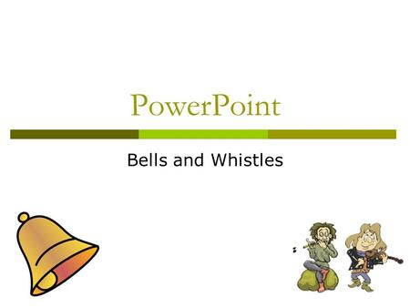 PowerPoint Bells and Whistles General Tips  Minimize Text  Stay consistent with transitions/effects  Make pics/sounds/etc. enhance slide, but not.