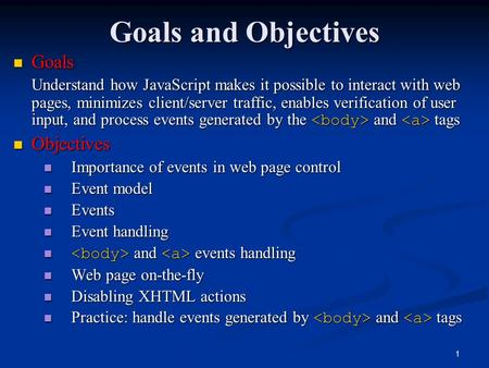 1 Goals and Objectives Goals Goals Understand how JavaScript makes it possible to interact with web pages, minimizes client/server traffic, enables verification.
