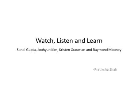 Watch, Listen and Learn Sonal Gupta, Joohyun Kim, Kristen Grauman and Raymond Mooney -Pratiksha Shah.