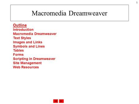 1 Macromedia Dreamweaver Outline Introduction Macromedia Dreamweaver Text Styles Images and Links Symbols and Lines Tables Forms Scripting in Dreamweaver.