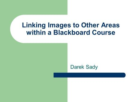 Linking Images to Other Areas within a Blackboard Course Darek Sady.