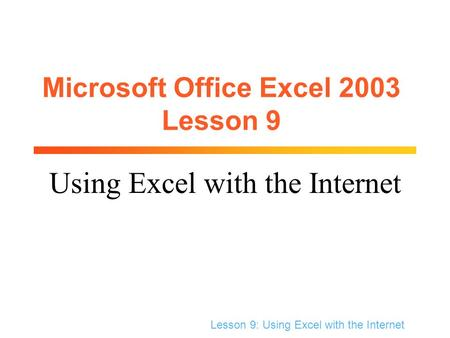 Lesson 9: Using Excel with the Internet Microsoft Office Excel 2003 Lesson 9 Using Excel with the Internet.