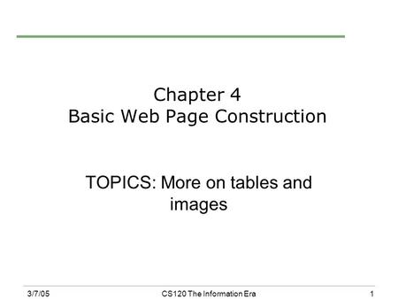 1 3/7/05CS120 The Information Era Chapter 4 Basic Web Page Construction TOPICS: More on tables and images.