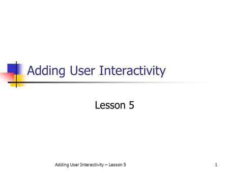 Adding User Interactivity – Lesson 51 Adding User Interactivity Lesson 5.
