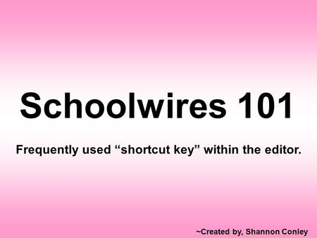 "Schoolwires 101 Frequently used ""shortcut key"" within the editor. ~Created by, Shannon Conley."