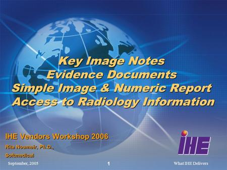 September, 2005What IHE Delivers 1 Key Image Notes Evidence Documents Simple Image & Numeric Report Access to Radiology Information IHE Vendors Workshop.