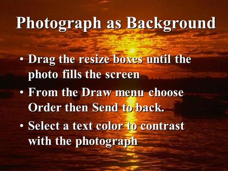 Photograph as Background Drag the resize boxes until the photo fills the screen From the Draw menu choose Order then Send to back. Select a text color.