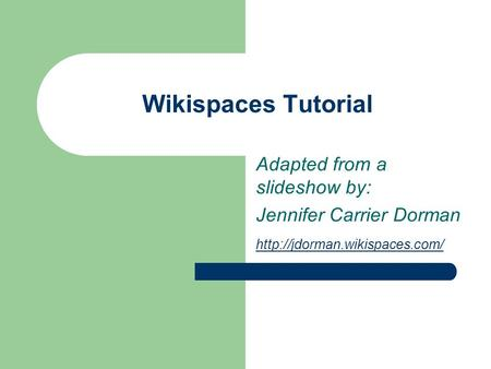 Wikispaces Tutorial Adapted from a slideshow by: Jennifer Carrier Dorman
