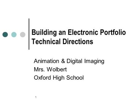 1 Building an Electronic Portfolio Technical Directions Animation & Digital Imaging Mrs. Wolbert Oxford High School.