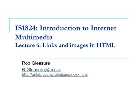 IS1824: Introduction to Internet Multimedia Lecture 6: Links and images in HTML Rob Gleasure