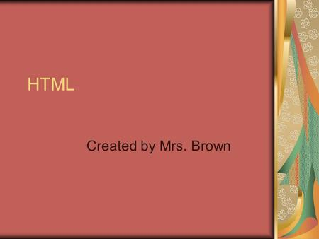 HTML Created by Mrs. Brown. W3C What does the abbreviation W3C stand for?