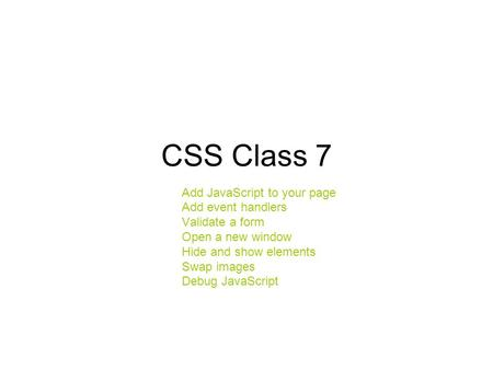 CSS Class 7 Add JavaScript to your page Add event handlers Validate a form Open a new window Hide and show elements Swap images Debug JavaScript.