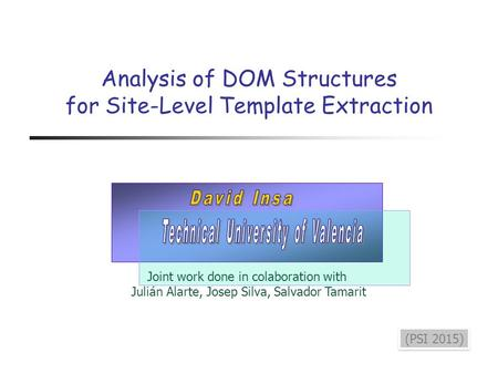 Analysis of DOM Structures for Site-Level Template Extraction (PSI 2015) Joint work done in colaboration with Julián Alarte, Josep Silva, Salvador Tamarit.
