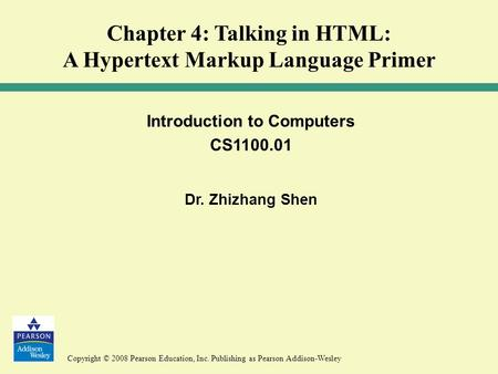 Copyright © 2008 Pearson Education, Inc. Publishing as Pearson Addison-Wesley Introduction to Computers CS1100.01 Dr. Zhizhang Shen Chapter 4: Talking.