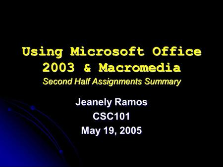 Using Microsoft Office 2003 & Macromedia Second Half Assignments Summary Jeanely Ramos CSC101 May 19, 2005.
