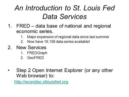 An Introduction to St. Louis Fed Data Services 1.FRED – data base of national and regional economic series. 1.Major expansion of regional data since last.