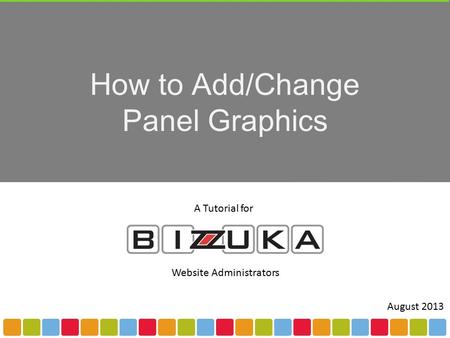 How to Add/Change Panel Graphics A Tutorial for Website Administrators August 2013.