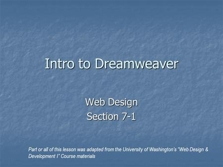 "Intro to Dreamweaver Web Design Section 7-1 Part or all of this lesson was adapted from the University of Washington's ""Web Design & Development I"" Course."