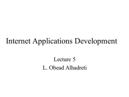 Internet Applications Development Lecture 5 L. Obead Alhadreti.
