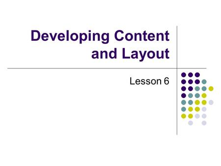 Developing Content and Layout Lesson 6. Creating Web Site Content Online users scan a page, read key words of text, and check out graphics Reading from.