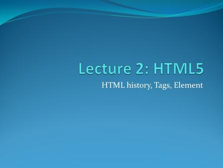 HTML history, Tags, Element. HTML: HyperText Markup Language Hello World Welcome to the world!
