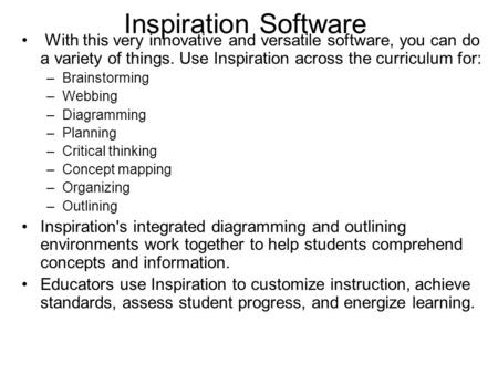Inspiration Software With this very innovative and versatile software, you can do a variety of things. Use Inspiration across the curriculum for: –Brainstorming.
