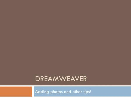 DREAMWEAVER Adding photos and other tips!. Making photo gallery  Gather ALL the photos you need into your images folder. (remember to copy the URL so.