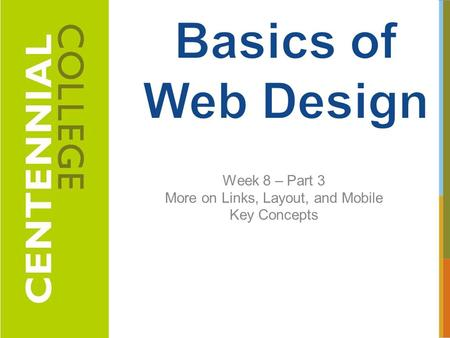 Week 8 – Part 3 More on Links, Layout, and Mobile Key Concepts 1.