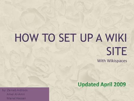 HOW TO SET UP A WIKI SITE With Wikispaces by: Zainab Aidroos Amel Al-Amri Manal Hassan.