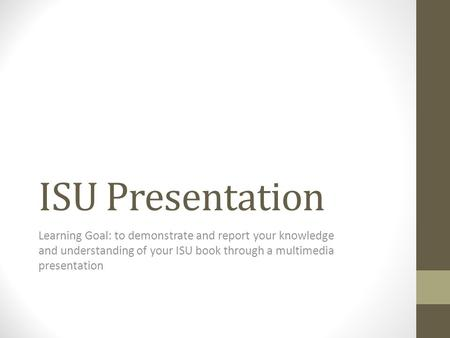 ISU Presentation Learning Goal: to demonstrate and report your knowledge and understanding of your ISU book through a multimedia presentation.