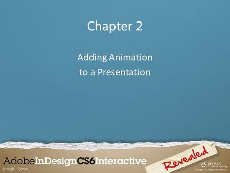 Chapter 2 Adding Animation to a Presentation. Applying Animation Animation is a great way to add life to InDesign documents by making objects: – move.