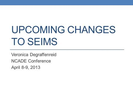 UPCOMING CHANGES TO SEIMS Veronica Degraffenreid NCADE Conference April 8-9, 2013.