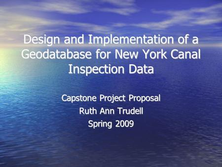 Design and Implementation of a Geodatabase for New York Canal Inspection Data Capstone Project Proposal Ruth Ann Trudell Spring 2009.
