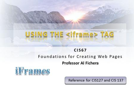 CIS67 Foundations for Creating Web Pages Professor Al Fichera Reference for CIS127 and CIS 137.