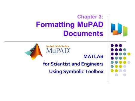 Chapter 3: Formatting MuPAD Documents MATLAB for Scientist and Engineers Using Symbolic Toolbox.
