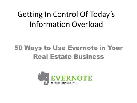 Getting In Control Of Today's Information Overload 50 Ways to Use Evernote in Your Real Estate Business.