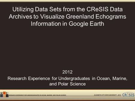Utilizing Data Sets from the CReSIS Data Archives to Visualize Greenland Echograms Information in Google Earth 2012 Research Experience for Undergraduates.