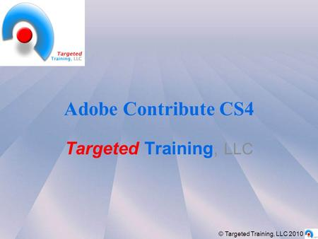 Adobe Contribute CS4 Targeted Training, LLC © Targeted Training, LLC 2010.